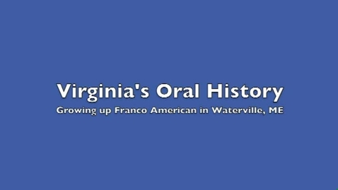 Thumbnail for entry Virginia's Oral History: Growing Up Franco-American in Waterville, Maine