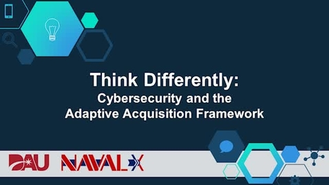 Thumbnail for entry Think Differently: Cybersecurity and the Adaptive Acquisition Framework