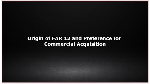 Thumbnail for entry CLC139 Video 1.0 Origin of FAR 12 and Preference for Commercial Acquisition