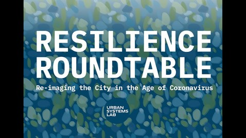 Thumbnail for entry Resilience Roundtable with Urban Systems Lab: Re-imagining the city in the Age of Coronavirus