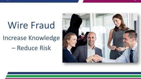 Thumbnail for entry Wire Fraud: Increased Knowledge – Reduced Risk 09.13.18