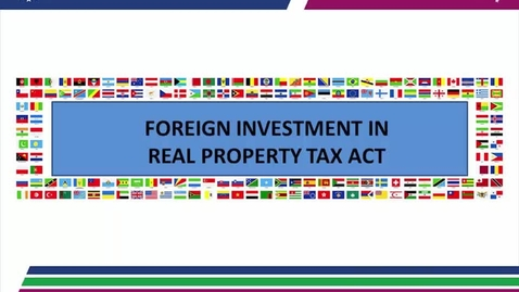 Thumbnail for entry Foreign Investment in Real Property Tax Act (FIRPTA) 06.08.17