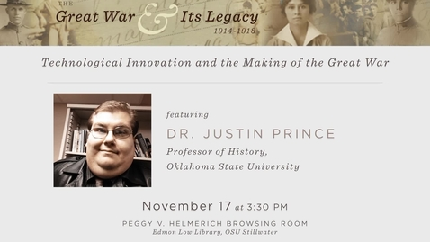 """Thumbnail for entry The Great War and Its Legacy: """"Technological Innovations and the Making of the Great War"""" by Dr. Justin Prince"""