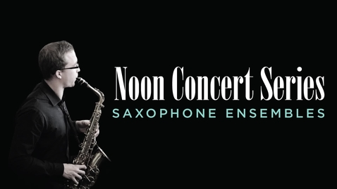 Thumbnail for entry Noon Concert Series: Saxophone Ensembles