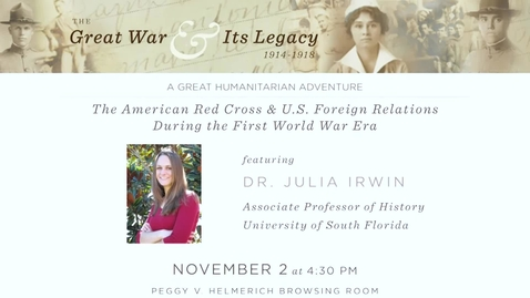 """Thumbnail for entry The Great War and Its Legacy: """"A Great Humanitarian Adventure: The American Red Cross and U.S. Foreign Relations During the First World War Era."""""""