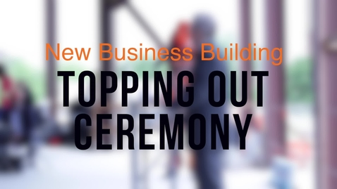 Thumbnail for entry New Business Building Topping Out Ceremony
