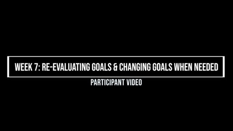Thumbnail for entry Week 7 Re-evaluating Goals & Changing Goals When Needed, Participant