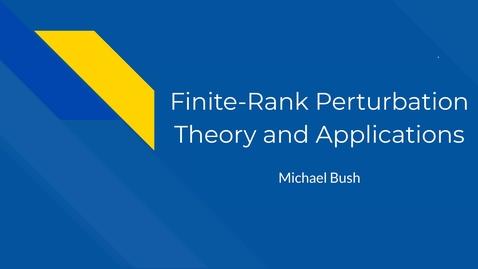 Thumbnail for entry Finite-Rank Perturbation Theory and Applications, Michael Bush