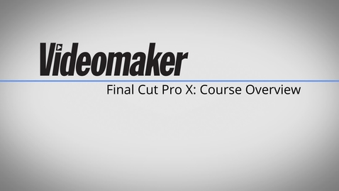 Thumbnail for entry Final Cut Pro X Essentials - Course Overview 1A       from Videomaker