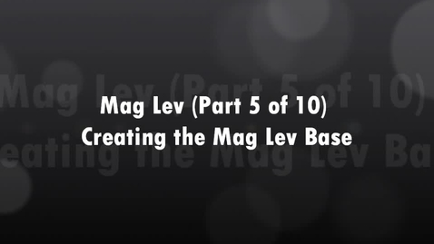 Thumbnail for entry Mag Lev (Part 5 of 10) Creating the Mag Lev Base