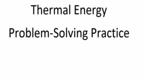 Thumbnail for entry Thermal Energy Practice Problems