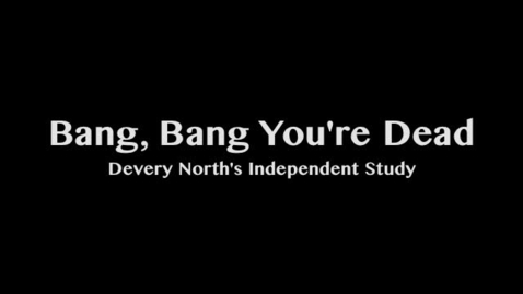 "Thumbnail for entry Devery North's Independent Study - ""Bang, Bang You're Dead"""