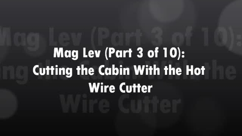 Thumbnail for entry Mag Lev (Part 3 of 10) Cutting the Cabin with the Hot Wire Cutter