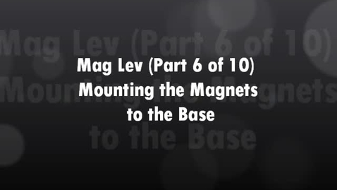 Thumbnail for entry Mag Lev (Part 6 of 10) Mounting the Magnets to the Base