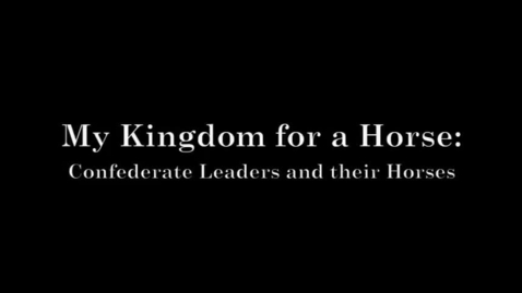 Thumbnail for entry My Kingdom for a Horse: Confederate Leaders and their Horses