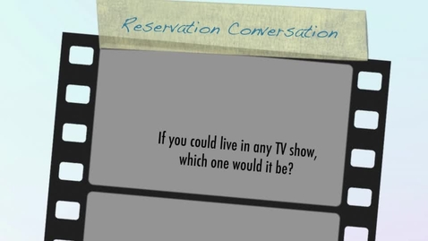 Thumbnail for entry Reservation Conversation: If you could live in any TV show, which one would it be?