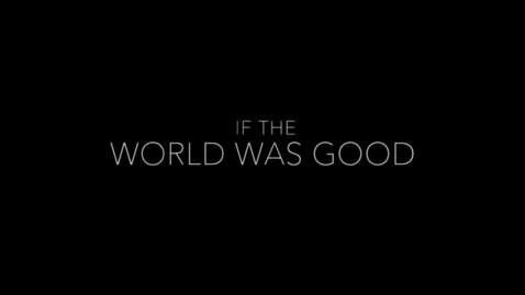 Thumbnail for entry IF THE WORLD WAS GOOD
