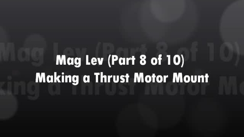 Thumbnail for entry Mag Lev (Part 8 of 10) Making a Thrust Motor Mount