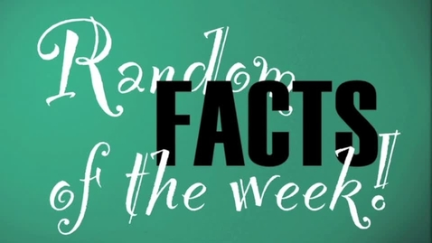 Thumbnail for entry Random Facts of the Week!