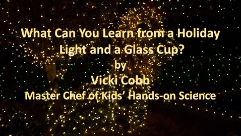 Thumbnail for entry What Can You Learn from a Holiday Light and a Glass Cup? by Vicki Cobb, The Master Chef of Kids' Hands-on Science