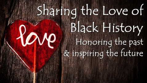 Thumbnail for entry Black History Month- Sharing the Love of Black History: Honoring the Past and Inspiring the Future