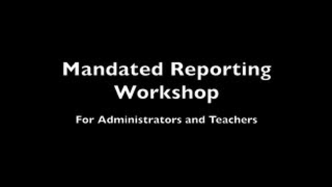 Thumbnail for entry Mandated Reporting Workshop (For Administrators and Teachers)
