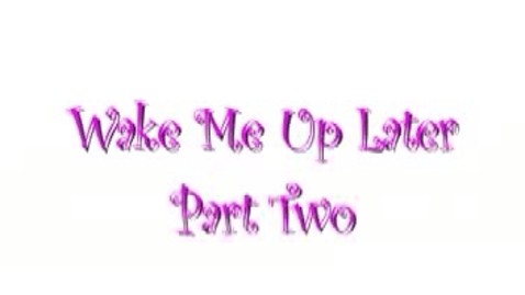 Thumbnail for entry Wake Me Up Later Part Two