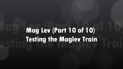 Thumbnail for entry Mag Lev (Part 10 of 10) Testing the Mag Lev Train
