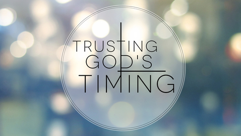 Thumbnail for entry Trusting God's Timing: God's Timing is Always Perfect