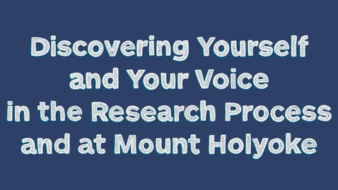 Thumbnail for entry Discovering Yourself and Your Voice in the Research Process and at Mount Holyoke