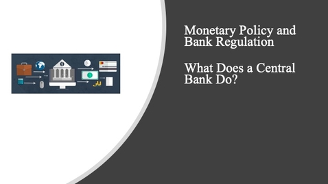 Thumbnail for entry Monetary Policy and Bank Regulation - What Does a Central Bank Do?