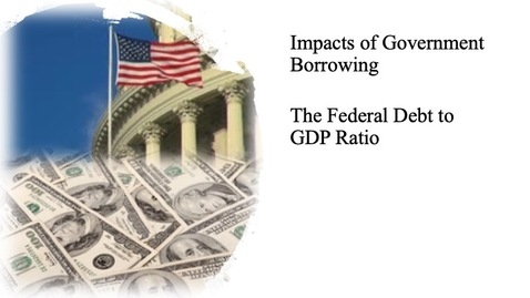 Thumbnail for entry The Impact of Government Borrowing - The Federal Debt to GDP Ratio