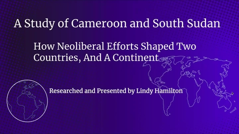 Thumbnail for entry A Study of Cameroon and South Sudan: How Neoliberal Efforts Shaped Two Countries, And A Continent