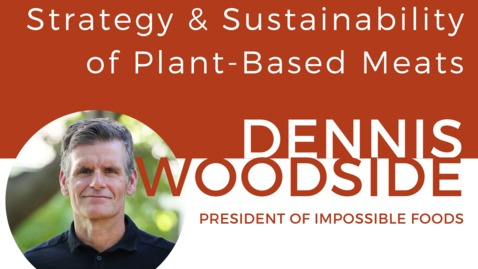 Thumbnail for entry Strategy & Sustainability of Plant-Based Meats: A Discussion with Dennis Woodside, President of Impossible Foods