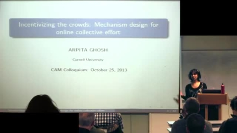 Thumbnail for entry CAM Colloquium, 2013-10-25 - Arpita Ghosh: Incentivizing the Crowds: Mechanism Design for Online Collective Effort