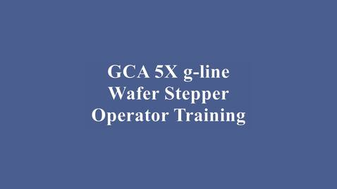 Thumbnail for entry GCA 5X g-line Wafer Stepper Training Video