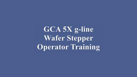 Thumbnail for entry GCA 5X g-line Wafer Stepper Training Video