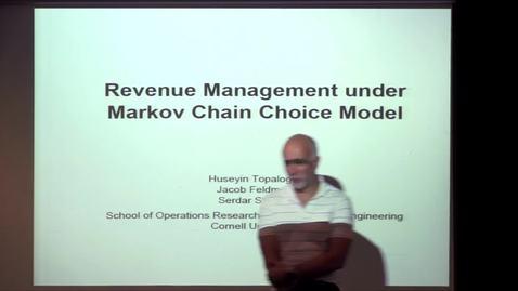 Thumbnail for entry CAM Colloquium, 2014-09-26 - Huseyin Topologlu: Revenue Management under Markov Chain Choice Model