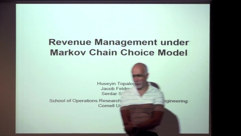 Thumbnail for entry CAM Colloquium, 2014-09-26 - Huseyin Topologlu: Revenue Management under Markov Chain Choice Model