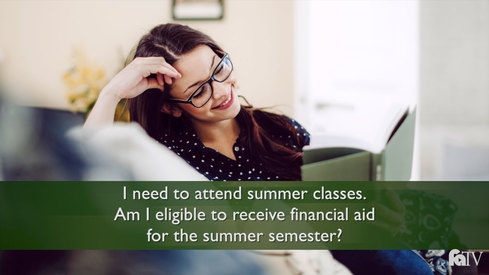 I need to attend summer classes, am I eligible to receive financial aid for the summer semester?