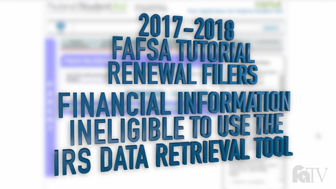2017-2018 FAFSA Tutorial Renewal Filers - Financial Information – Ineligible to use the IRS Data Retrieval Tool