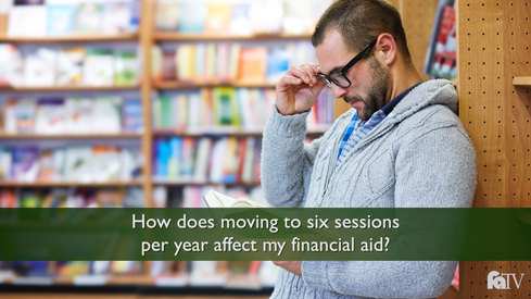 How does moving to six sessions per year affect my financial aid?