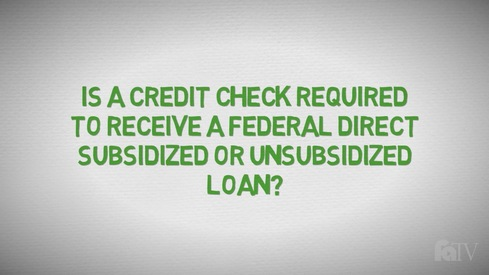 Is a credit check required to receive a Federal Direct Subsidized or Unsubsidized Loan?