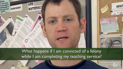 What happens if I am convicted of a felony while I am completing my teaching service?