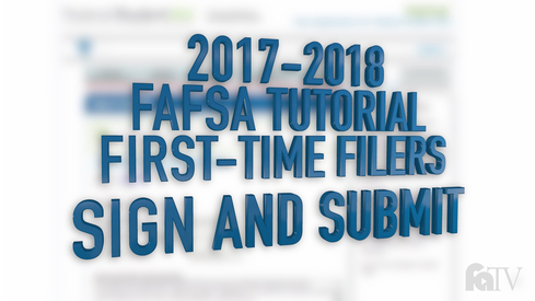 2017-2018 FAFSA Tutorial First-Time Filers - Sign and Submit