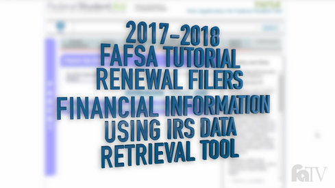 2017-2018 FAFSA Tutorial Renewal Filers - Financial Information - Using the IRS Data Retrieval Tool