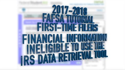 2017-2018 FAFSA Tutorial First-Time Filers - Financial Information – Ineligible to use the Data Retrieval Tool