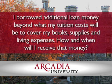 Arcadia: I borrowed additional loan money beyond what my tuition costs will be to cover my books, supplies and living expenses. How and when will I receive that money?