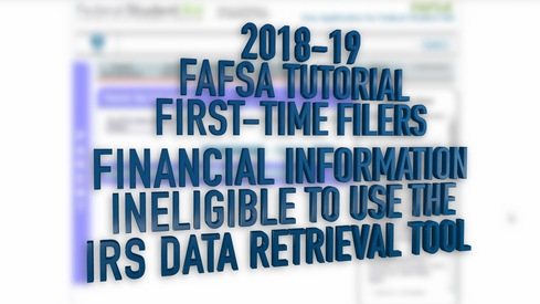 2018-19 FAFSA Tutorial First-Time Filers - Financial Information – Ineligible to use the Data Retrieval Tool (DRT)