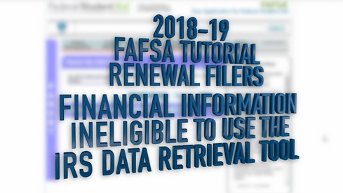 2018-19 FAFSA Tutorial Renewal Filers - Financial Information – Ineligible to use the Data Retrieval Tool